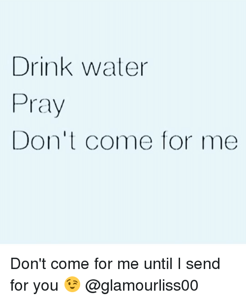 Come For Me: Drink water  Pray  Don't come for me Don't come for me until I send for you 😉 @glamourliss00