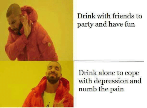 Being Alone, Friends, and Party: Drink with friends to  party and have fun  Drink alone to cope  with depression and  numb the pain