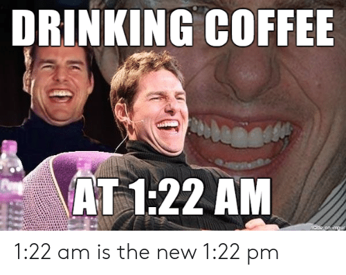 Drinking, Coffee, and New: DRINKING COFFEE  AT 1:22 AM  made on amgur 1:22 am is the new 1:22 pm
