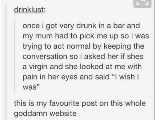 "Virgin: drinklust:  once i got very drunk in a bar and  my mum had to pick me up so i was  trying to act normal by keeping the  conversation so i asked her if shes  a virgin and she looked at me with  pain in her eyes and said ""i wish i  was""  this is my favourite post on this whole  goddamn website"