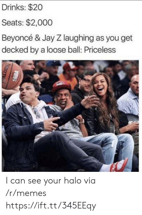 Beyonce: Drinks: $20  Seats: $2,000  Beyoncé & Jay Z laughing as you get  decked by a loose ball: Priceless  SNBA I can see your halo via /r/memes https://ift.tt/345EEqy