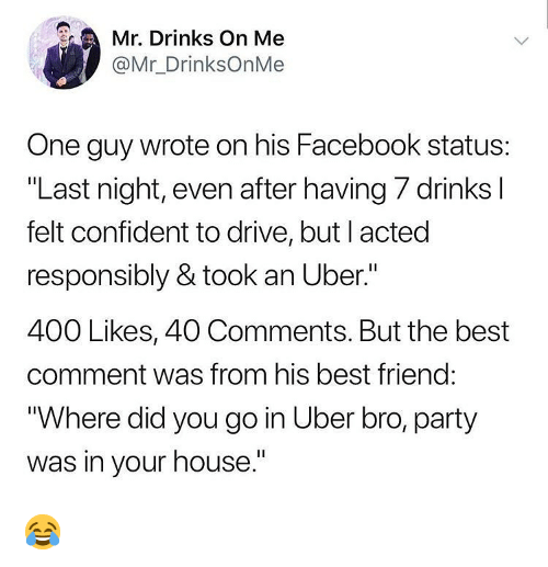 "Best Friend, Facebook, and Memes: . Drinks On Me  @Mr_DrinksOnMe  One guy wrote on his Facebook status:  ""Last night, even after having 7 drinks l  felt confident to drive, but I acted  responsibly & took an Uber.""  400 Likes, 40 Comments. But the best  comment was from his best friend:  Where did you go in Uber bro, party  was in your house."" 😂"