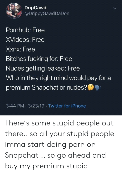 Leaked: DripGawd  @DrippyGawdDa Don  Pornhub: Free  XVideos: Free  Xxnx: Free  Bitches fucking for: Free  Nudes getting leaked: Free  Who in they right mind would pay for a  premium Snapchat or nudes?  3:44 PM 3/23/19 Twitter for iPhone There's some stupid people out there.. so all your stupid people imma start doing porn on Snapchat .. so go ahead and buy my premium stupid