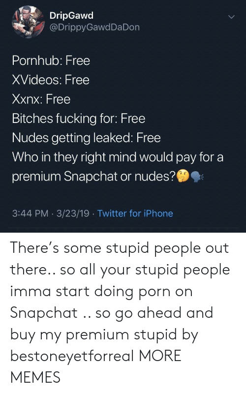 Leaked: DripGawd  @DrippyGawdDa Don  Pornhub: Free  XVideos: Free  Xxnx: Free  Bitches fucking for: Free  Nudes getting leaked: Free  Who in they right mind would pay for a  premium Snapchat or nudes?  3:44 PM 3/23/19 Twitter for iPhone There's some stupid people out there.. so all your stupid people imma start doing porn on Snapchat .. so go ahead and buy my premium stupid by bestoneyetforreal MORE MEMES