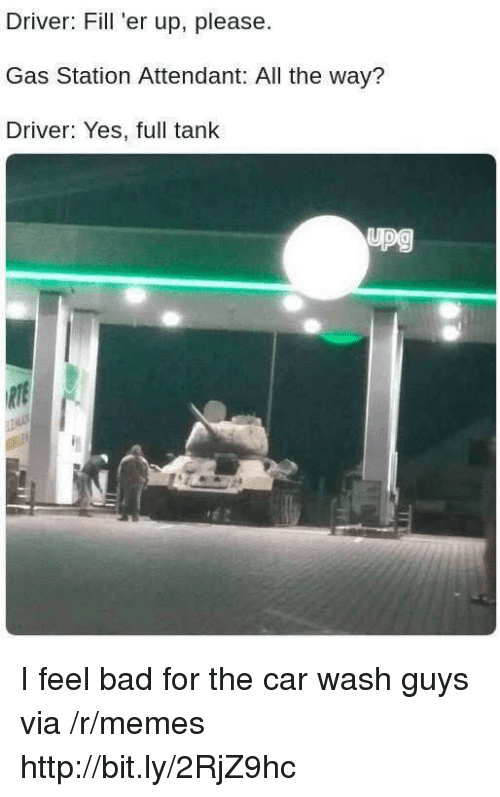 Fill Er Up: Driver: Fill 'er up, please  Gas Station Attendant: All the way?  Driver: Yes, full tank I feel bad for the car wash guys via /r/memes http://bit.ly/2RjZ9hc
