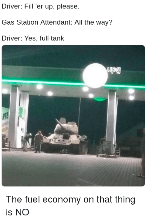Fill Er Up: Driver: Fill 'er up, please  Gas Station Attendant: All the way?  Driver: Yes, full tank  upg The fuel economy on that thing is NO