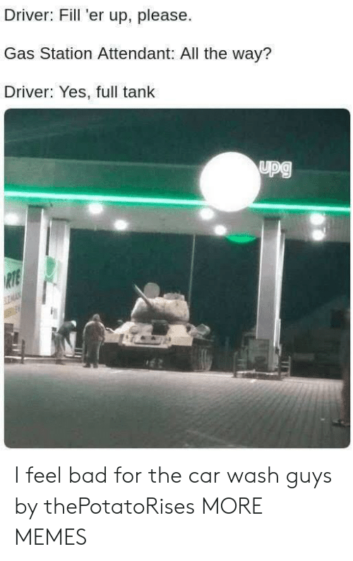 Fill Er Up: Driver: Fill 'er up, please  Gas Station Attendant: All the way?  Driver: Yes, full tank I feel bad for the car wash guys by thePotatoRises MORE MEMES