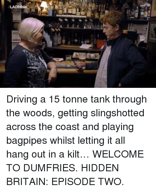 kilt: Driving a 15 tonne tank through the woods, getting slingshotted across the coast and playing bagpipes whilst letting it all hang out in a kilt…   WELCOME TO DUMFRIES. HIDDEN BRITAIN: EPISODE TWO.