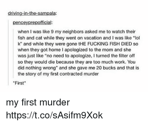 """Didly: driving-in-the-sampala:  penceyprepofficial:  when I was like 9 my neighbors asked me to watch their  fish and cat while they went on vacation and l was like """"lol  k"""" and while they were FUCKING FISH DIED so  when they got home I apologized to the mom and she  was just like no need to apologize, I turned the filter off  so they would die because they are too much work. You  did nothing wrong"""" and she gave me 20 bucks and that is  the story of my first contracted murder  First my first murder https://t.co/sAsifm9Xok"""