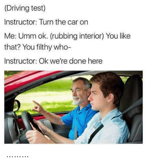 On Me: (Driving test)  Instructor: Turn the car on  Me: Umm ok. (rubbing interior) You like  that? You filthy who-  Instructor: Ok we're done here  IG: TheFunnyintrovert ………