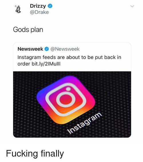 Drizzy: Drizzy C  @Drake  Gods plan  Newsweek @Newsweek  Instagram feeds are about to be put back in  order bit.ly/2IMullI Fucking finally