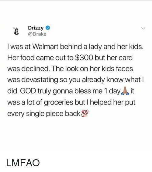Drizzy: Drizzy  @Drake  I was at Walmart behind a lady and her kids.  Her food came out to $300 but her card  as declined. The look on her kids faces  was devastating so you already know what I  did. GOD truly gonna bless me 1 dayA it  was a lot of groceries but I helped her put  every single piece back LMFAO