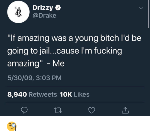 """Drizzy: Drizzy  @Drake  """"If amazing was a young bitch l'd be  going to jail...cause I'm fuckingg  amazing"""" - Me  5/30/09, 3:03 PM  8,940 Retweets 10K Likes 🧐"""