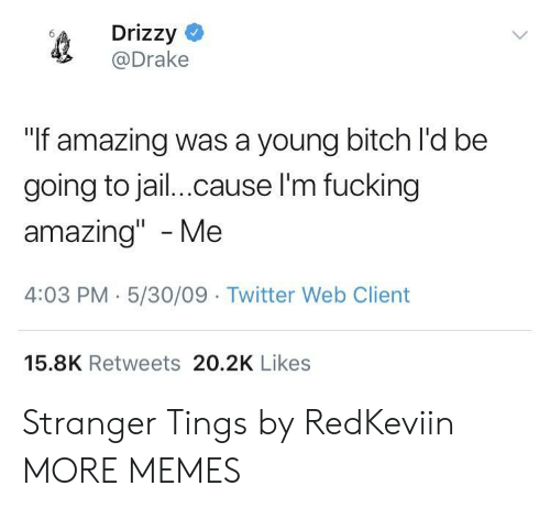 """Going To Jail: Drizzy  @Drake  """"If amazing was a young bitch l'd be  going to jail.cause l'm fucking  amazing"""" -Me  4:03 PM-5/30/09 Twitter Web Client  15.8K Retweets 20.2K Likes Stranger Tings by RedKeviin MORE MEMES"""