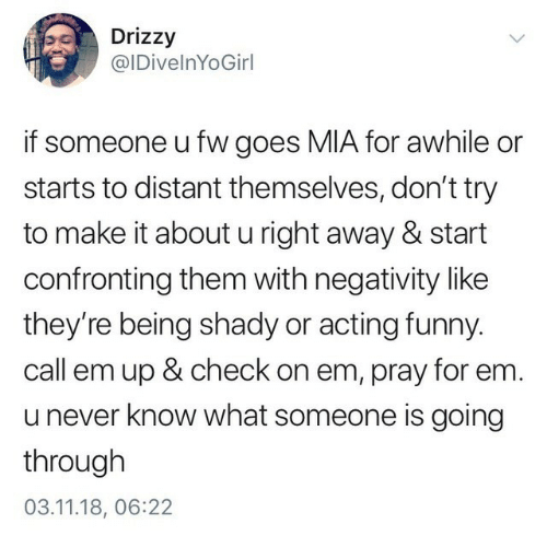 Drizzy: Drizzy  @IDivelnYoGirl  if someone ufw goes MIA for awhile or  starts to distant themselves, don't try  to make it about u right away& start  confronting them with negativity like  they're being shady or acting funny.  call em up & check on em, pray for em  u never know what someone is going  through  03.11.18, 06:22