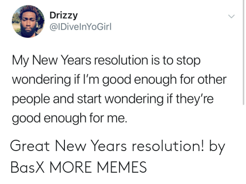 Drizzy: Drizzy  IDivelnYoGirl  My New Years resolution is to stop  wondering if I'm good enough for other  people and start wondering if they're  good enough for me. Great New Years resolution! by BasX MORE MEMES