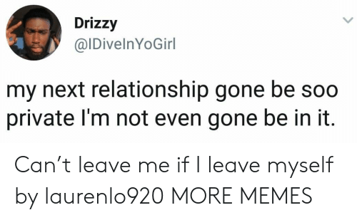 Drizzy: Drizzy  @IDivelnYoGirl  my next relationship gone be soo  private I'm not even gone be in it Can't leave me if I leave myself by laurenlo920 MORE MEMES