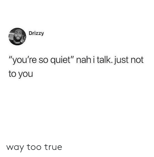 "True, Quiet, and You: Drizzy  ""you're so quiet"" nah i talk. just not  to you way too true"