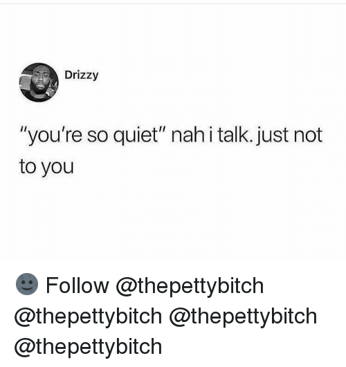 """Drizzy: Drizzy  """"you're so quiet"""" nahi talk. just not  to you 🌚 Follow @thepettybitch @thepettybitch @thepettybitch @thepettybitch"""