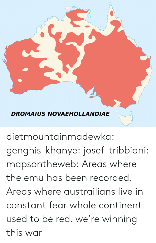 emu: DROMAIUS NOVAEHOLLANDIAE dietmountainmadewka:  genghis-khanye:  josef-tribbiani:   mapsontheweb:  Areas where the emu has been recorded.  Areas where austrailians live in constant fear   whole continent used to be red. we're winning this war
