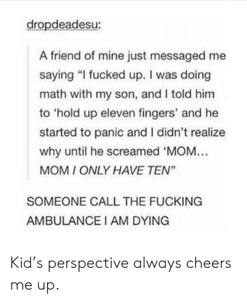 """Cheers Me Up: dropdeadesu:  A friend of mine just messaged me  saying """"I fucked up. I was doing  math with my son, and I told him  to 'hold up eleven fingers' and he  started to panic and I didn't realize  why until he screamed 'MOM...  MOM ONLY HAVE TEN""""  SOMEONE CALL THE FUCKING  AMBULANCEI AM DYING Kid's perspective always cheers me up."""