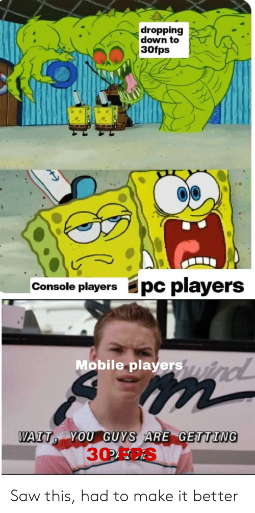 console: dropping  down to  30fps  Epc players  Console players  Mobile playersyind  m  WAIT YOU GUYS ARE GETTING  30OFC.S Saw this, had to make it better