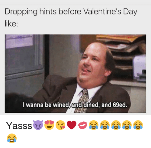 Memes, 🤖, and Hint: Dropping hints before Valentine's Day  like:  wanna be wined and  dined, and 69ed. Yasss😈😍😘❤💋😂😂😂😂😂😂