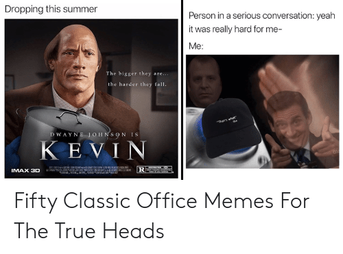 "Office Memes: Dropping this summer  Person in a serious conversation: yeah  it was really hard for me-  Me:  The bigger they are...  the harder they fall.  dam the creator  ""That's what""  She  DWAYNE JOHNSON IS  KEVIN  IMAX 3D Fifty Classic Office Memes For The True Heads"