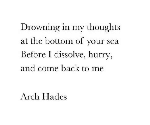 Back, Arch, and Hades: Drowning in my thoughts  at the bottom of your sea  Before I dissolve, hurry  and come back to me  Arch Hades