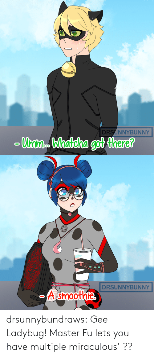 gee: DRSUNNYBUNNY  Unm. Whatcha got there?   DRSUNNYBUNNY  A smoothte  O drsunnybundraws:  Gee Ladybug! Master Fu lets you have multiple miraculous' ??