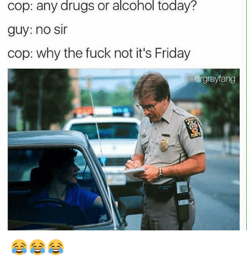 Why The Fuck Not: drugs  alcohol  today?  cop: any or  guy: no sir  cop: why the fuck not it's Friday  drgrayfang 😂😂😂