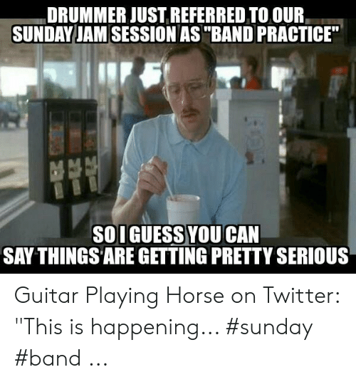 """Band Practice Meme: DRUMMER JUST REFERRED TO OUR  SUNDAY JAM SESSION AS """"BAND PRACTICE""""  SOI GUESS YOU CAN  SAY THINGS ARE GETTING PRETTY SERIOUS Guitar Playing Horse on Twitter: """"This is happening... #sunday #band ..."""