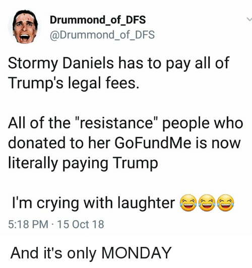 "Drummond: Drummond of DFS  @Drummond_of_DFS  Stormy Daniels has to pay all of  Trump's legal fees  All of the ""resistance"" people who  donated to her GoFundMe is now  literally paying Trump  I'm crying with laughter  5:18 PM 15 Oct 18 And it's only MONDAY"