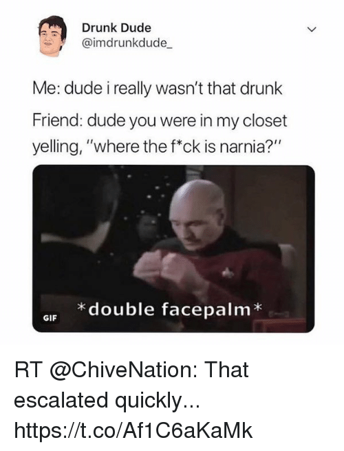 "Drunk, Dude, and Facepalm: Drunk Dude  @imdrunkdude  Me: dude i really wasn't that drunk  Friend: dude you were in my closet  yelling, ""where the f*ck is narnia?""  * double facepalm*  GIF RT @ChiveNation: That escalated quickly... https://t.co/Af1C6aKaMk"