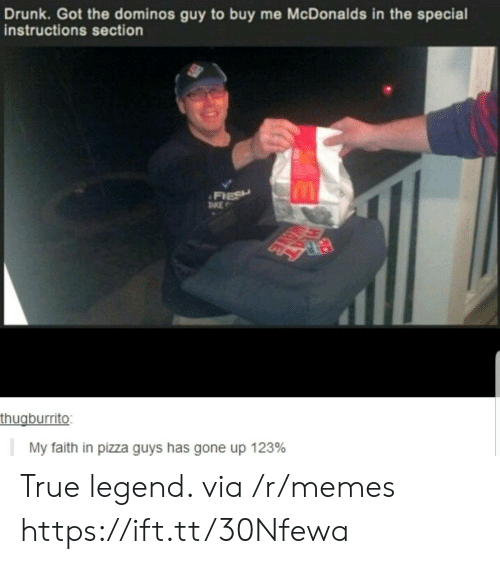 True Legend: Drunk. Got the dominos guy to buy me McDonalds in the special  instructions section  FIESH  TKE  thugburrito:  My faith in pizza guys has gone up 123% True legend. via /r/memes https://ift.tt/30Nfewa