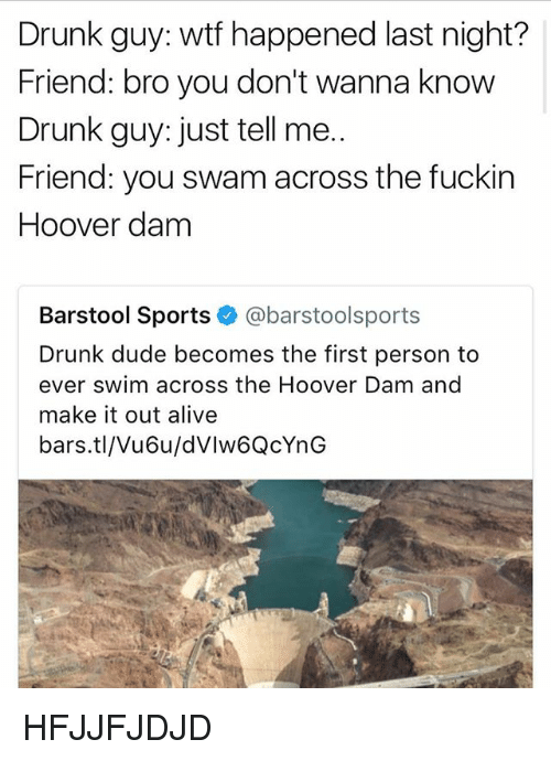 Drunked: Drunk guy: wtf happened last night?  Friend: bro you don't wanna know  Drunk guy: just tell me..  Friend: you swam across the fuckin  Hoover dam  Barstool Sports @barstoolsports  Drunk dude becomes the first person to  ever swim across the Hoover Dam and  make it out alive  bars.tl/Vu6u/dVlw6QcYnG HFJJFJDJD