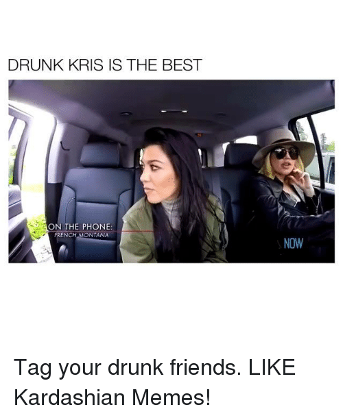 French Montana: DRUNK KRIS IS THE BEST  ON THE PHONE:  FRENCH MONTANA  NOW Tag your drunk friends. LIKE Kardashian Memes!