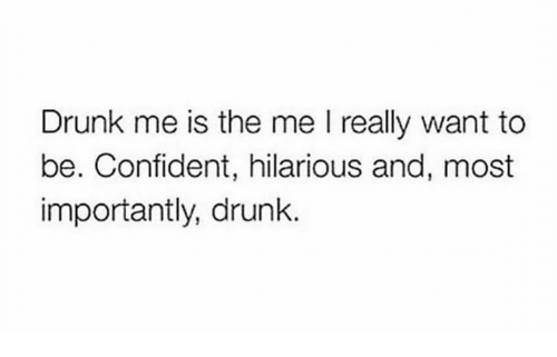 Drunk, Hilarious, and Really: Drunk me is the me I really want to  be. Confident, hilarious and, most  importantly, drunk.