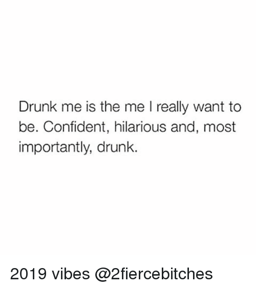 Drunk, Funny, and Hilarious: Drunk me is the me I really want to  be. Confident, hilarious and, most  importantly, drunk. 2019 vibes @2fiercebitches