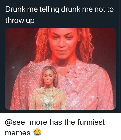 The Funniest Memes: Drunk me telling drunk me not to  throw up @see_more has the funniest memes 😂
