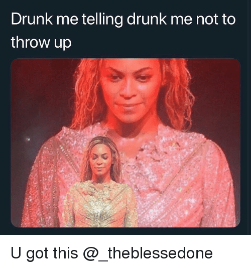 Drunk, Dank Memes, and Throw Up: Drunk me telling drunk me not to  throw up U got this @_theblessedone