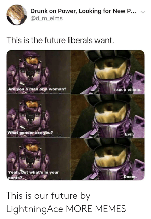 Dank, Drunk, and Future: Drunk on Power, Looking for New P...  @d_m_elms  This is the future liberals want  Are you a man ora woman?  Iam a villain.  What gender are you?  Evil  Yeah, but what's in your  pants?  Doom This is our future by LightningAce MORE MEMES