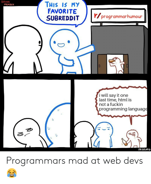 Is My Favorite: DRUNK  THIS IS MY  FAVORITE  SUBREDDIT  MEMBER  r/programmarhumour  i will say it one  last time, html is  not a fuckin  programming language  SRGRAFO  10 Programmars mad at web devs ?