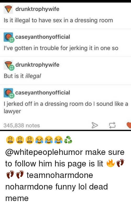 Drunk, Lawyer, and Lit: drunk trophy wife  Is it illegal to have sex in a dressing room  casey anthonyofficial  I've gotten in trouble for jerking it in one so  drunktrophywife  But is it illegal  casey anthony official  I d off in a dressing room do l sound like a  lawyer  345,838 notes 😩😩😩😂😂😂♻️ @whitepeoplehumor make sure to follow him his page is lit 🔥👣👣👣 teamnoharmdone noharmdone funny lol dead meme