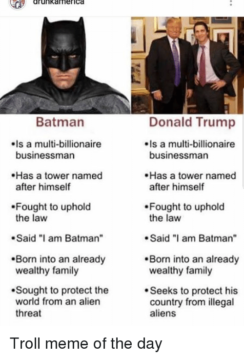 "Batman, Donald Trump, and Family: drunkamerica  Donald Trump  Is a multi-billionaire  Batman  Is a multi-billionaire  businessman  businessman  Has a tower named  after himself  Has a tower named  after himself  Fought to uphold  the law  Fought to uphold  the law  .Said ""I am Batman  Said am Batman""  Born into an already  wealthy family  Born into an already  wealthy family  Sought to protect the  world from an alien  threat  Seeks to protect his  country from illegal  aliens Troll meme of the day"