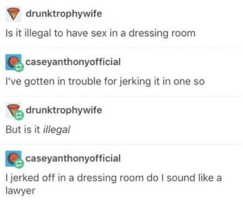 jerking: drunktrophywife  Is it illegal to have sex in a dressing room  caseyanthonyofficial  I've gotten in trouble for jerking it in one so  drunktrophywife  But is it illegal  caseyanthonyofficial  I jerked off in a dressing room do I sound like a  lawyer