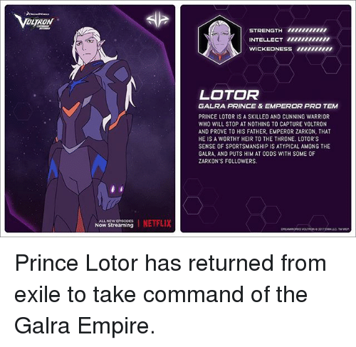 Empire, Memes, and Netflix: DTRON  STRENGTH U  INTELLECT tuui  WICKEONESS ti00iu  LOTOR  GALRA PRINCE & EMPEROR PRO TEM  PRINCE LOTOR IS A SKILLED AND CUNNING WARRIOR  WHO WILL STOP AT NOTHING TO CAPTURE VOLTRON  AND PROVE TO HIS FATHER, EMPEROR ZARKON, THAT  HE IS A WORTHY HEIR TO THE THRONE. LOTOR'S  SENSE OF SPORTSMANSHIP IS ATYPICAL AMONG THE  GALRA, AND PUTS HIM AT ODDS WITH SOME OF  ZARKON'S FOLLOWERS  Now Streaming I NETFLIX Prince Lotor has returned from exile to take command of the Galra Empire.