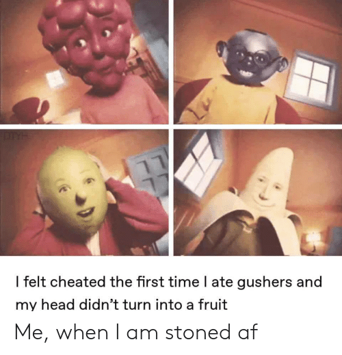 Af, Head, and Time: DTYH  I felt cheated the first time l ate gushers and  my head didn't turn into a fruit Me, when I am stoned af