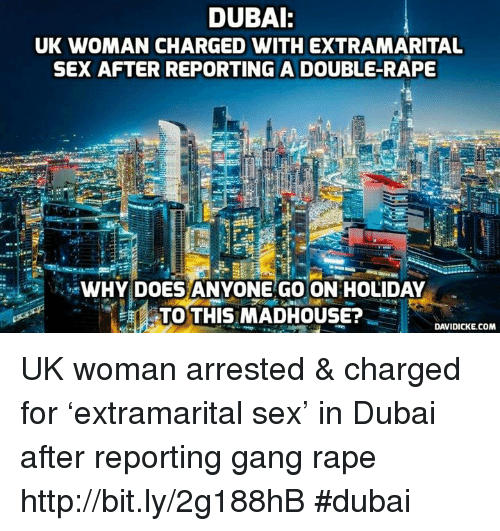 Memes, Gang, and Rape: DUBAI:  UK WOMAN CHARGED WITH EXTRAMARITAL  SEX AFTER REPORTING A DOUBLE-RAPE  WHY DOES ANYONE GO ON HOLIDAY  TTO THIS MADHOUSE?  DAVIDICKE.COM UK woman arrested & charged for 'extramarital sex' in Dubai after reporting gang rape http://bit.ly/2g188hB #dubai
