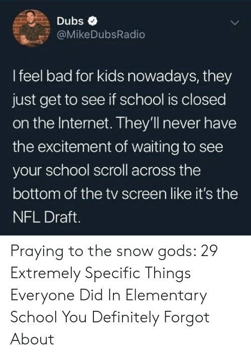 excitement: Dubs  @MikeDubsRadio  I feel bad for kids nowadays, they  just get to see if school is closed  on the Internet. They'll never have  the excitement of waiting to see  your school scroll across the  bottom of the tv screen like it's the  NFL Draft. Praying to the snow gods: 29 Extremely Specific Things Everyone Did In Elementary School You Definitely Forgot About